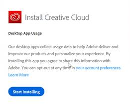Machine generated alternative text: Install Creative Cloud  Desktop App Usage  Our desktop apps collect usage data to help Adobe deliver and  improve our products and personalize your experience. By  installing this app you agree to share this information with  Adobe. You can opt-out at any ti in your account preferences.  Learn More  Start Installing